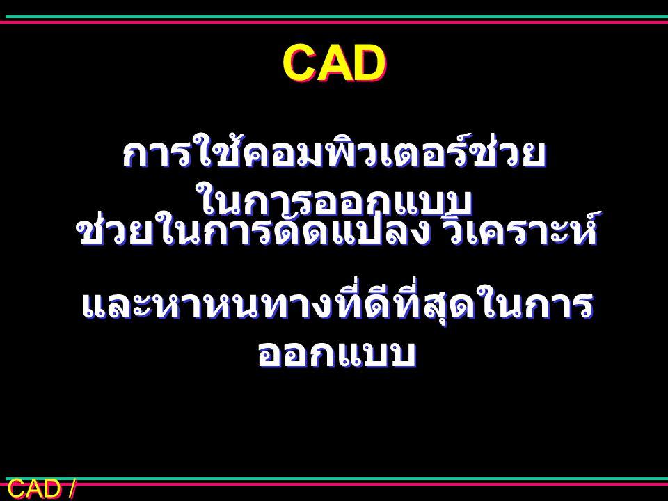 CAD / CAM การใช้ CAD ร่วมกับ CAM ออกแบบรูป กราฟิก วิเคราะห์แบบ ทดสอบ วาดแบบ ควบคุมเครื่องมือ การผลิต วางแผน กระบวนการผลิต ควบคุมหุนยนต์ อุตสาหกรรม การจัดการใน โรงงาน ฐานข้อมูลร่วม