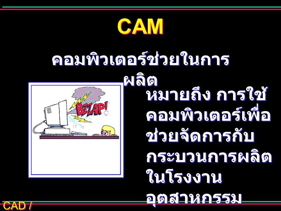 CAD / CAM CAM หมายถึง การใช้ คอมพิวเตอร์เพื่อ ช่วยจัดการกับ กระบวนการผลิต ในโรงงาน อุตสาหกรรม คอมพิวเตอร์ช่วยในการ ผลิต