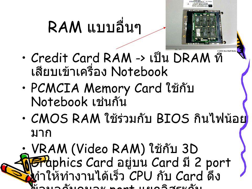 RAM แบบอื่นๆ Credit Card RAM -> เป็น DRAM ที่ เสียบเข้าเครื่อง Notebook PCMCIA Memory Card ใช้กับ Notebook เช่นกัน CMOS RAM ใช้ร่วมกับ BIOS กินไฟน้อย