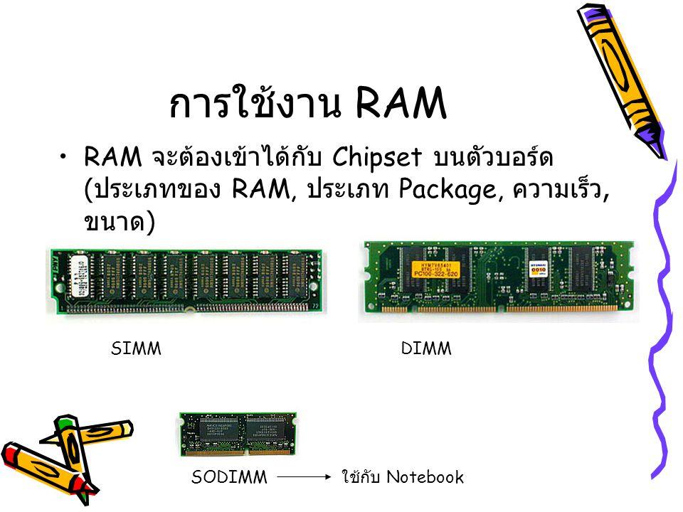 การใช้งาน RAM RAM จะต้องเข้าได้กับ Chipset บนตัวบอร์ด ( ประเภทของ RAM, ประเภท Package, ความเร็ว, ขนาด ) SIMMDIMM SODIMM ใช้กับ Notebook