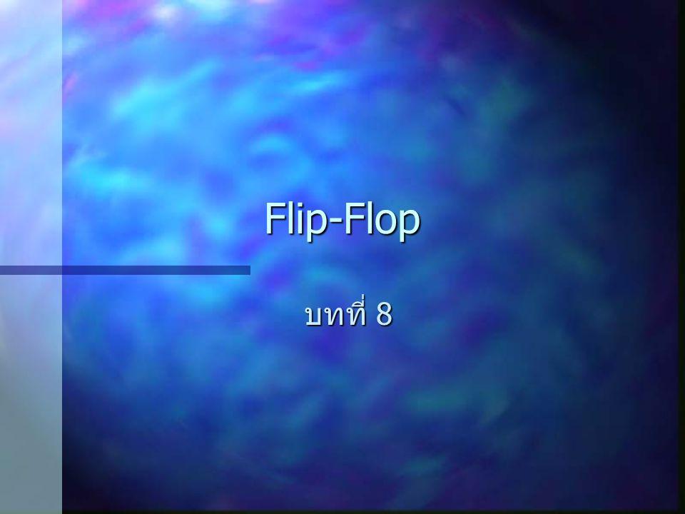 Flip-Flop คืออะไร สร้างจาก Logic Gate สร้างจาก Logic Gate มีการทำงาน 2 สถานะ มีการทำงาน 2 สถานะ ทำงาน (Trigger) ที่ขอบของสัญญาณ ( อาจ เป็นขาขึ้นหรือขาลง ) ทำงาน (Trigger) ที่ขอบของสัญญาณ ( อาจ เป็นขาขึ้นหรือขาลง ) บางครั้งสามารถนำสัญญาณ Clock ไป Trigger การทำงานของ Flip-Flop ก็ได้ บางครั้งสามารถนำสัญญาณ Clock ไป Trigger การทำงานของ Flip-Flop ก็ได้