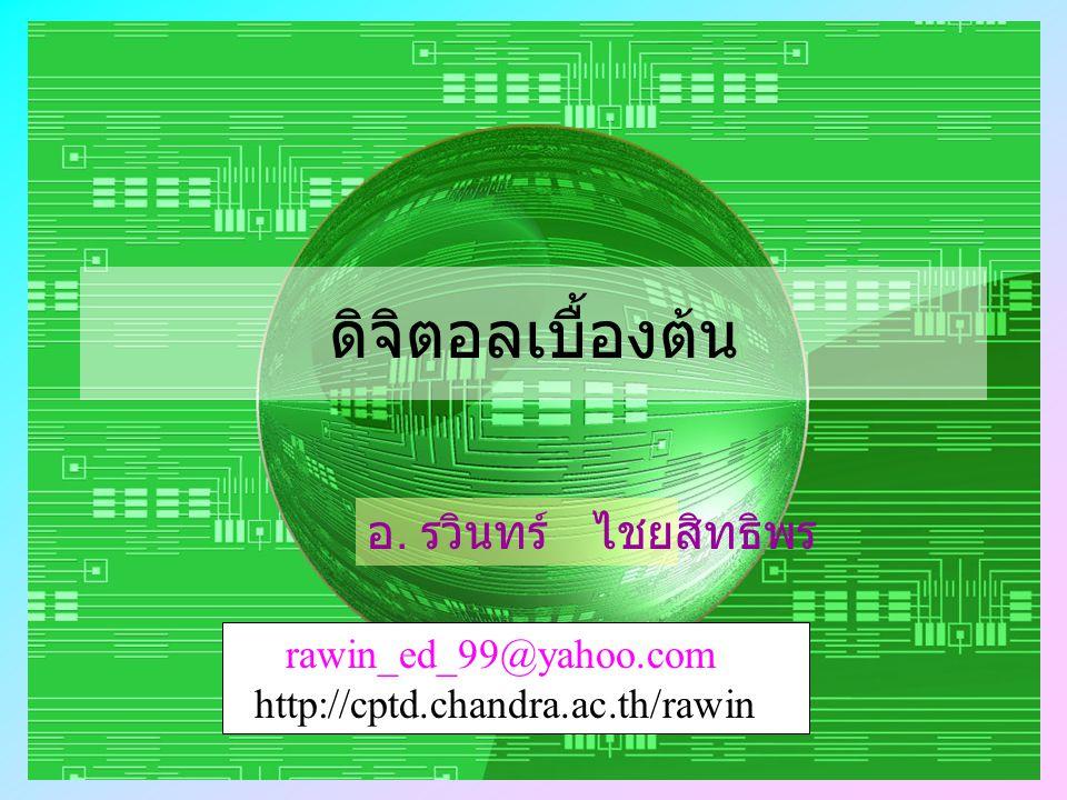 ดิจิตอลเบื้องต้น อ. รวินทร์ ไชยสิทธิพร rawin_ed_99@yahoo.com http://cptd.chandra.ac.th/rawin
