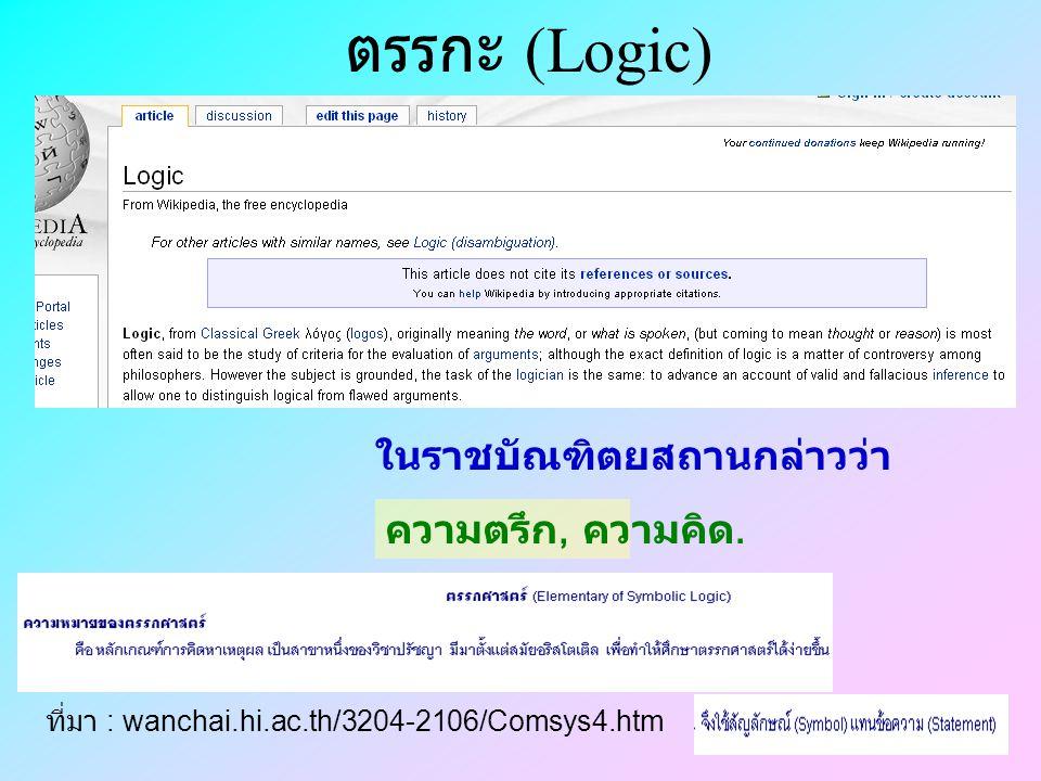 ตรรกะ (Logic) ความตรึก, ความคิด. ในราชบัณฑิตยสถานกล่าวว่า ที่มา : wanchai.hi.ac.th/3204-2106/Comsys4.htm