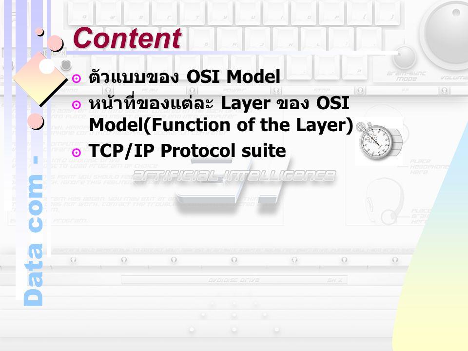 Data com - Content ๏ตัวแบบของ OSI Model ๏หน้าที่ของแต่ละ Layer ของ OSI Model(Function of the Layer) ๏ TCP/IP Protocol suite