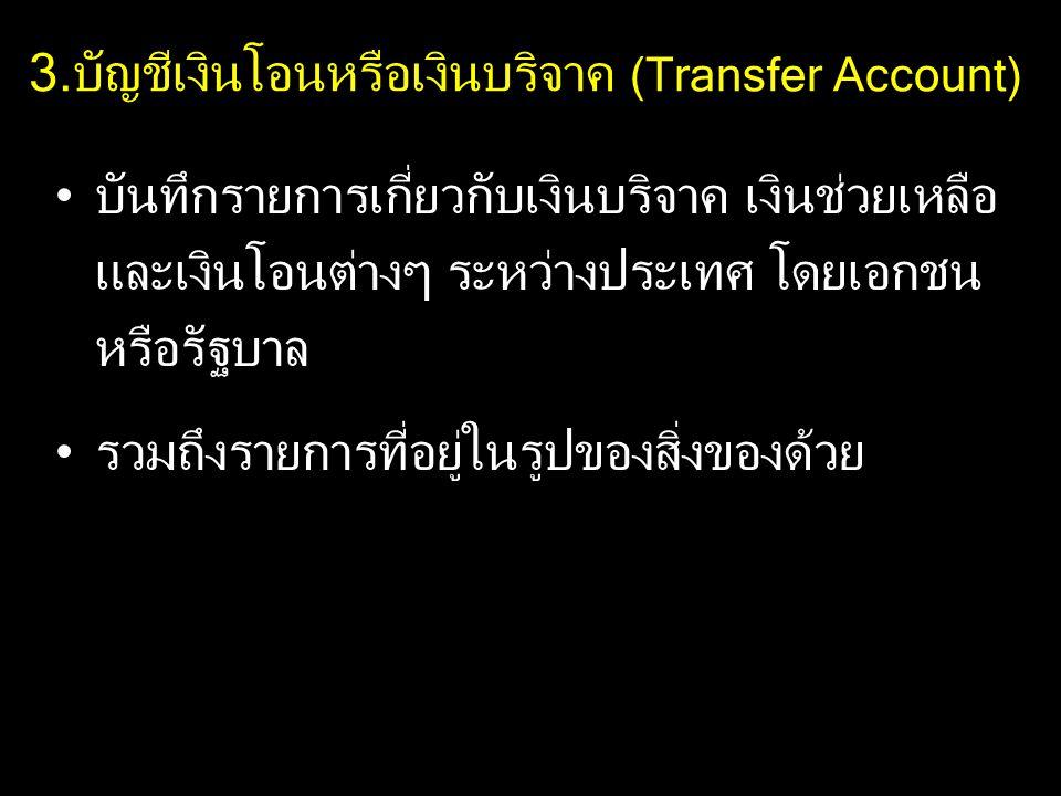 3.บัญชีเงินโอนหรือเงินบริจาค (Transfer Account) บันทึกรายการเกี่ยวกับเงินบริจาค เงินช่วยเหลือ และเงินโอนต่างๆ ระหว่างประเทศ โดยเอกชน หรือรัฐบาล รวมถึงรายการที่อยู่ในรูปของสิ่งของด้วย