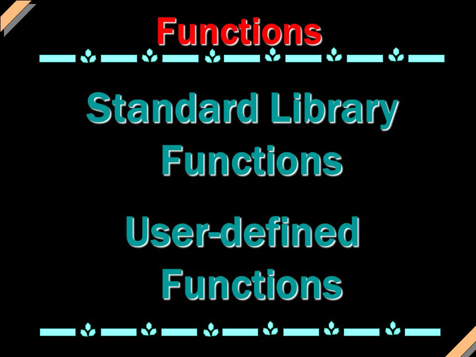 Functions Standard Library Functions User-defined Functions