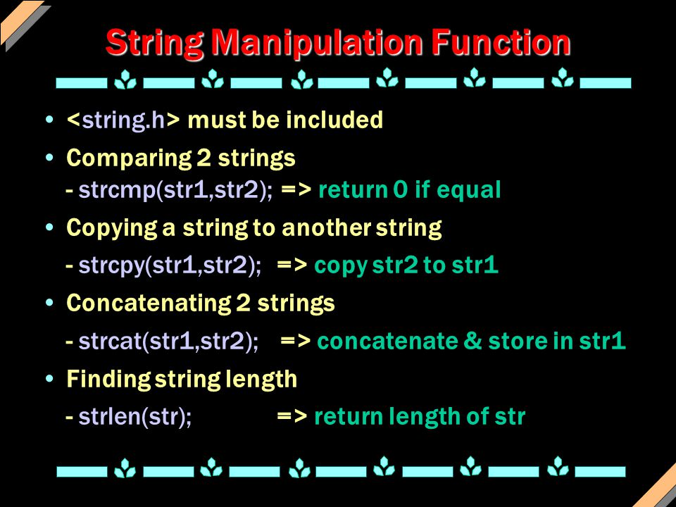 String Manipulation Function must be included Comparing 2 strings - strcmp(str1,str2); => return 0 if equal Copying a string to another string - strcpy(str1,str2); => copy str2 to str1 Concatenating 2 strings - strcat(str1,str2); => concatenate & store in str1 Finding string length - strlen(str); => return length of str