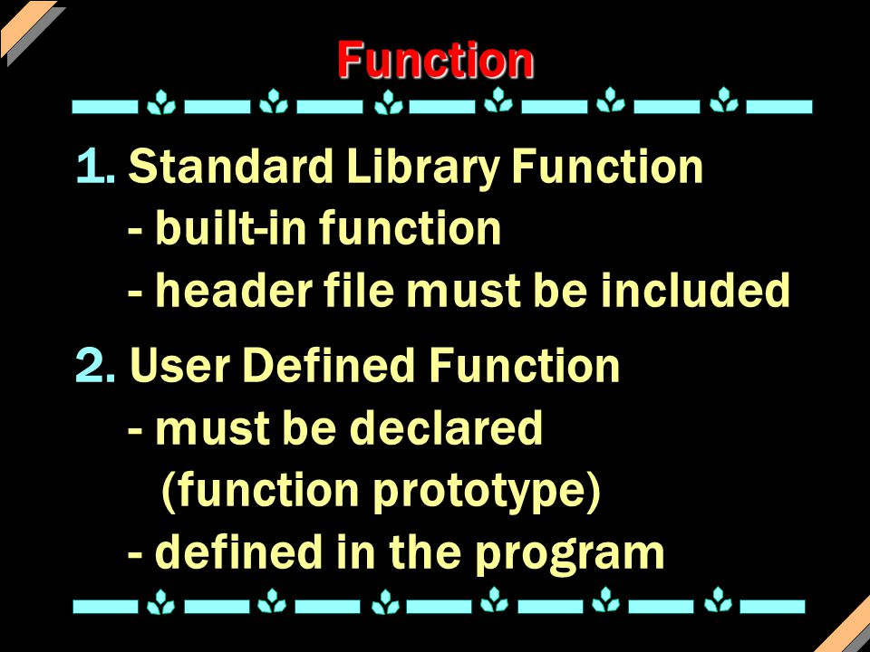 Function 1.Standard Library Function - built-in function - header file must be included 2.User Defined Function - must be declared (function prototype) - defined in the program