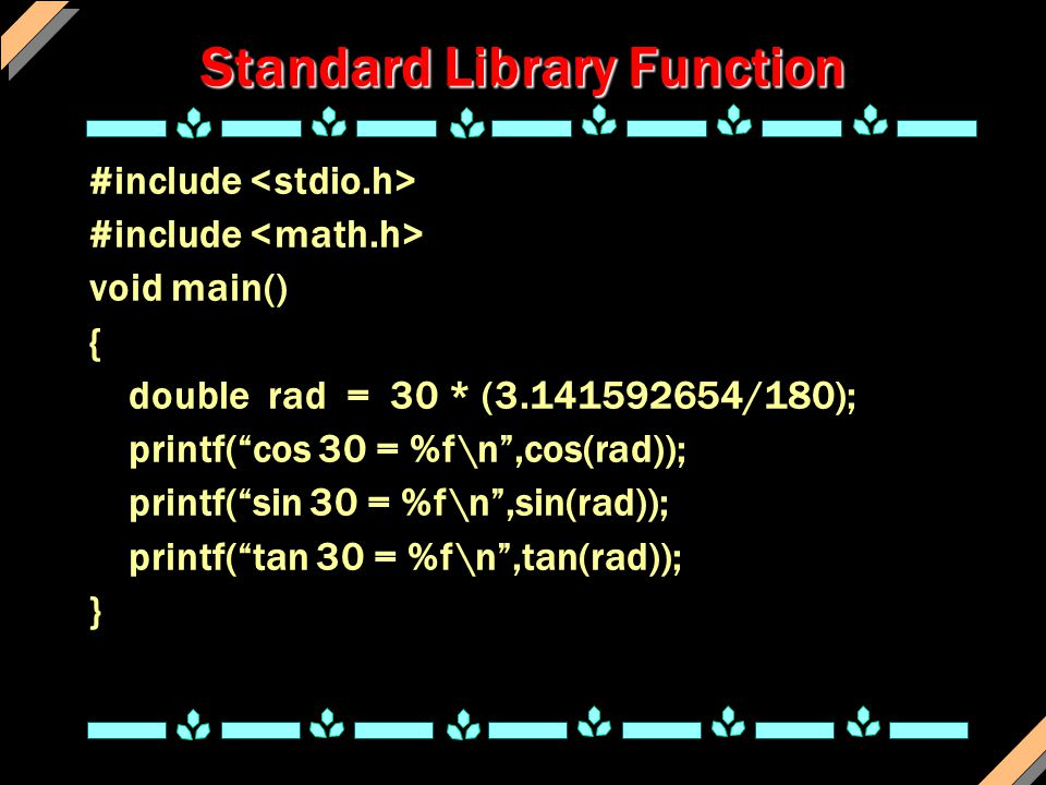 Standard Library Function #include void main() { double rad = 30 * (3.141592654/180); printf( cos 30 = %f\n ,cos(rad)); printf( sin 30 = %f\n ,sin(rad)); printf( tan 30 = %f\n ,tan(rad)); }