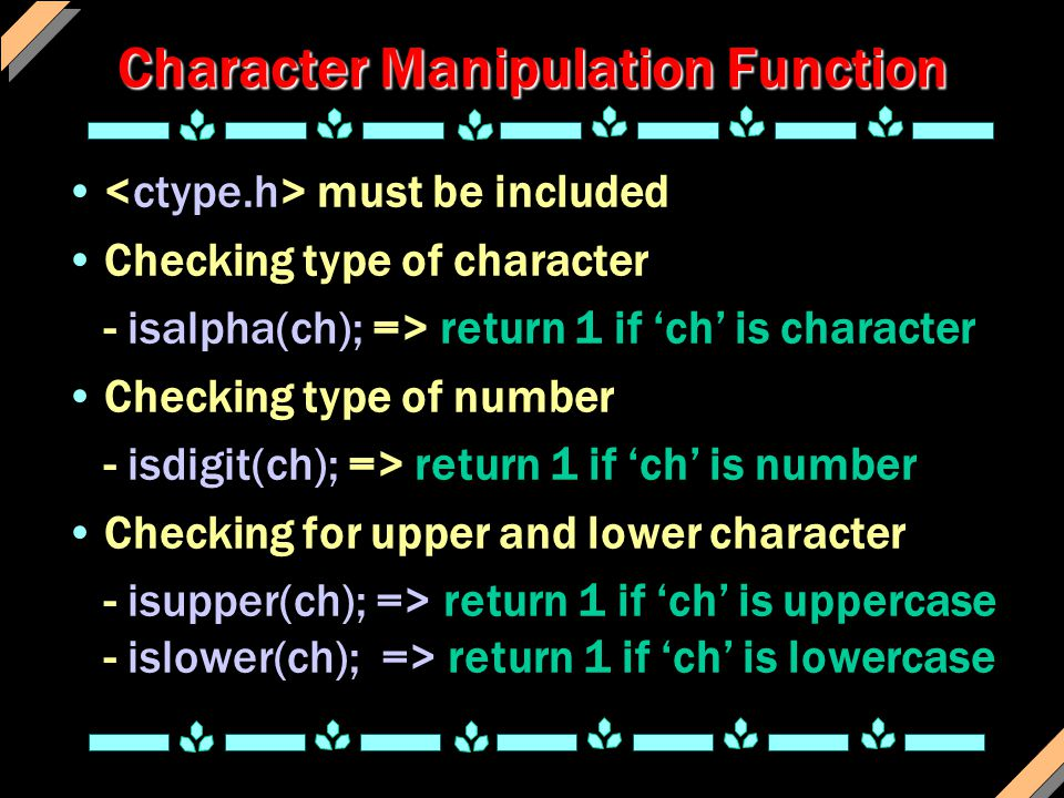 Character Manipulation Function must be included Checking type of character - isalpha(ch); => return 1 if 'ch' is character Checking type of number - isdigit(ch); => return 1 if 'ch' is number Checking for upper and lower character - isupper(ch); => return 1 if 'ch' is uppercase - islower(ch); => return 1 if 'ch' is lowercase