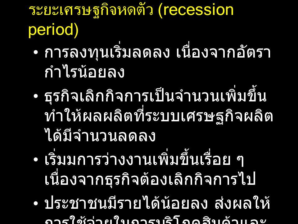 ระยะเศรษฐกิจหดตัว (recession period) การลงทุนเริ่มลดลง เนื่องจากอัตรา กำไรน้อยลง ธุรกิจเลิกกิจการเป็นจำนวนเพิ่มขึ้น ทำให้ผลผลิตที่ระบบเศรษฐกิจผลิต ได้มีจำนวนลดลง เริ่มมการว่างงานเพิ่มขึ้นเรื่อย ๆ เนื่องจากธุรกิจต้องเลิกกิจการไป ประชาชนมีรายได้น้อยลง ส่งผลให้ การใช้จ่ายในการบริโภคสินค้าและ บริการต่าง ๆ ลดน้อยลงด้วย