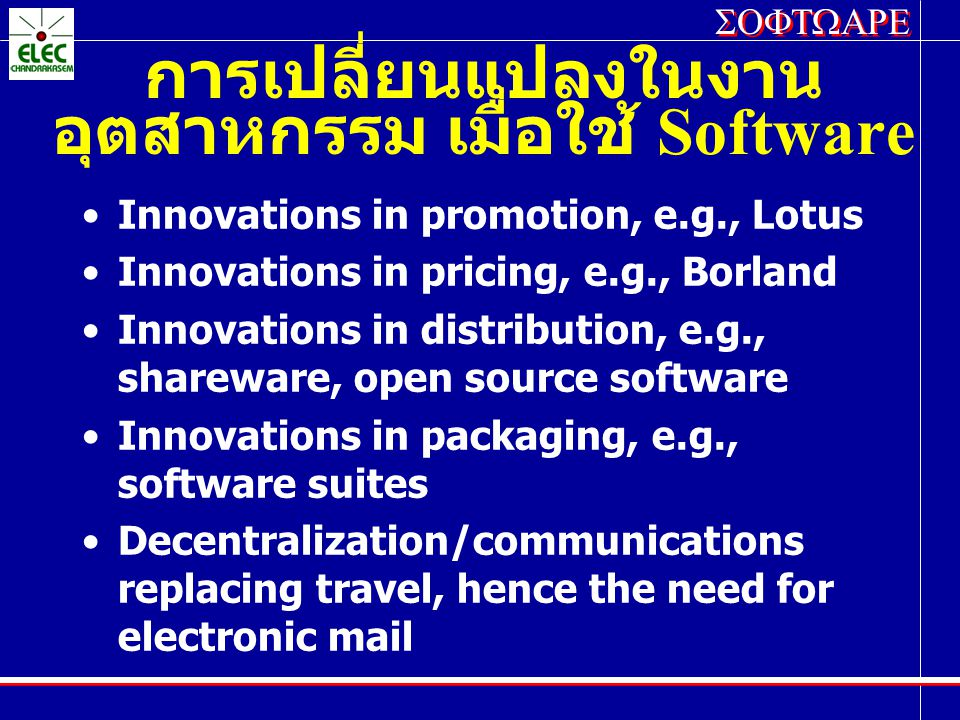 SOFTWARE การเปลี่ยนแปลงในงาน อุตสาหกรรม เมื่อใช้ Software Innovations in promotion, e.g., Lotus Innovations in pricing, e.g., Borland Innovations in distribution, e.g., shareware, open source software Innovations in packaging, e.g., software suites Decentralization/communications replacing travel, hence the need for electronic mail