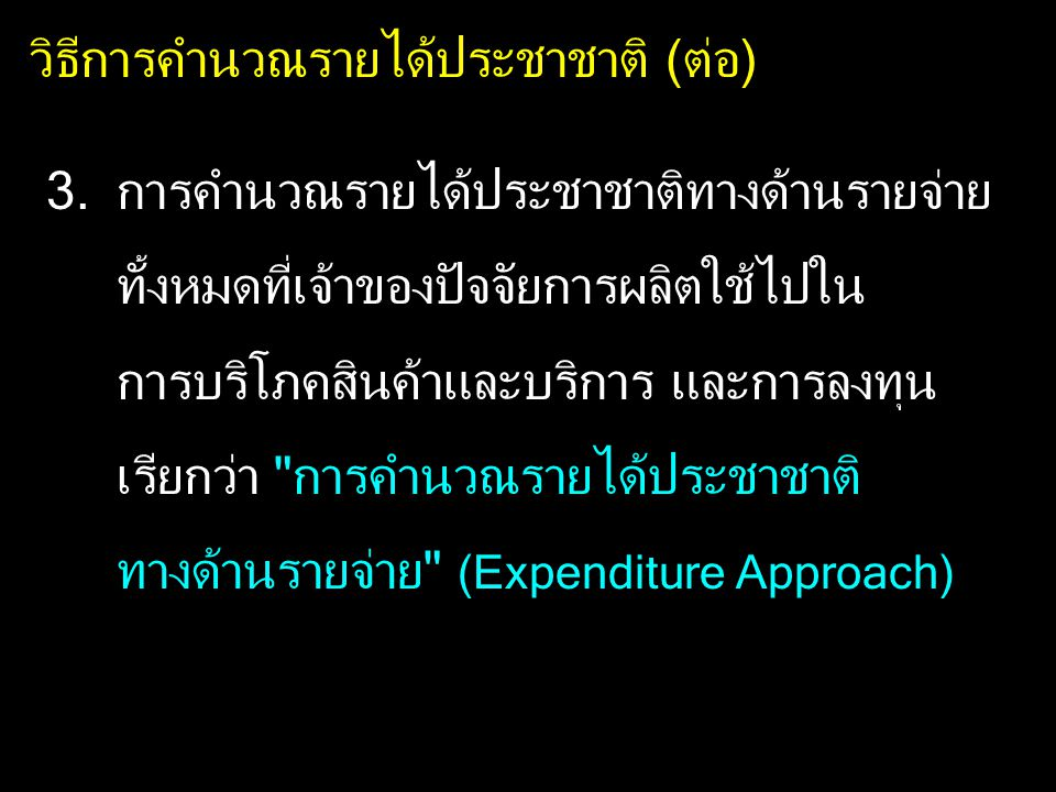 การคำนวณรายได้ประชาชาติทางด้านรายจ่าย (Expenditure Approach) การคำนวณรายได้ประชาชาติ โดยนำเอา รายจ่ายของครัวเรือนในการซื้อสินค้าและบริการ ขั้นสุดท้ายรวมกัน ในระยะเวลา 1 ปี ขั้นตอนการคำนวณเหมือนด้าน Product Approach