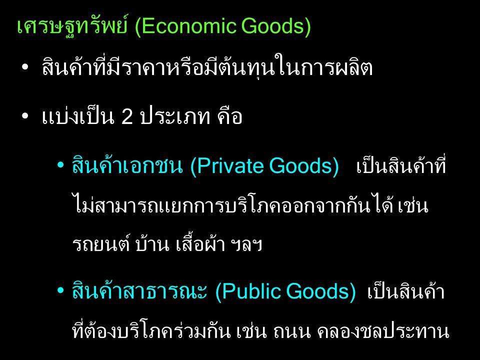 เศรษฐทรัพย์ (Economic Goods) สินค้าที่มีราคาหรือมีต้นทุนในการผลิต แบ่งเป็น 2 ประเภท คือ สินค้าเอกชน (Private Goods) เป็นสินค้าที่ ไม่สามารถแยกการบริโภ