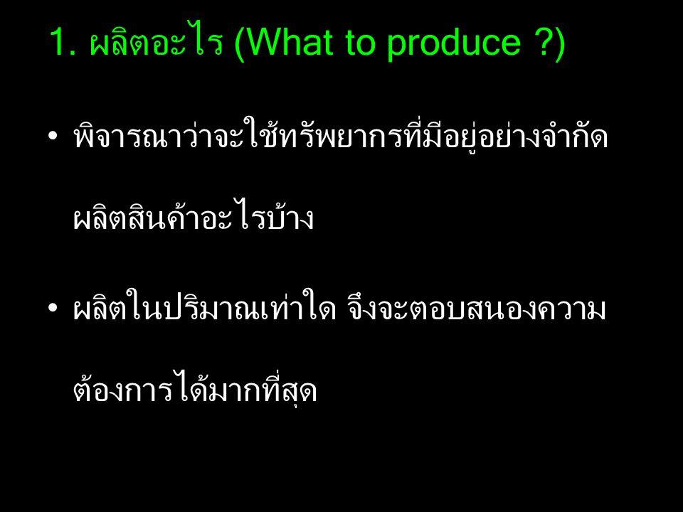 1. ผลิตอะไร (What to produce ?) พิจารณาว่าจะใช้ทรัพยากรที่มีอยู่อย่างจำกัด ผลิตสินค้าอะไรบ้าง ผลิตในปริมาณเท่าใด จึงจะตอบสนองความ ต้องการได้มากที่สุด