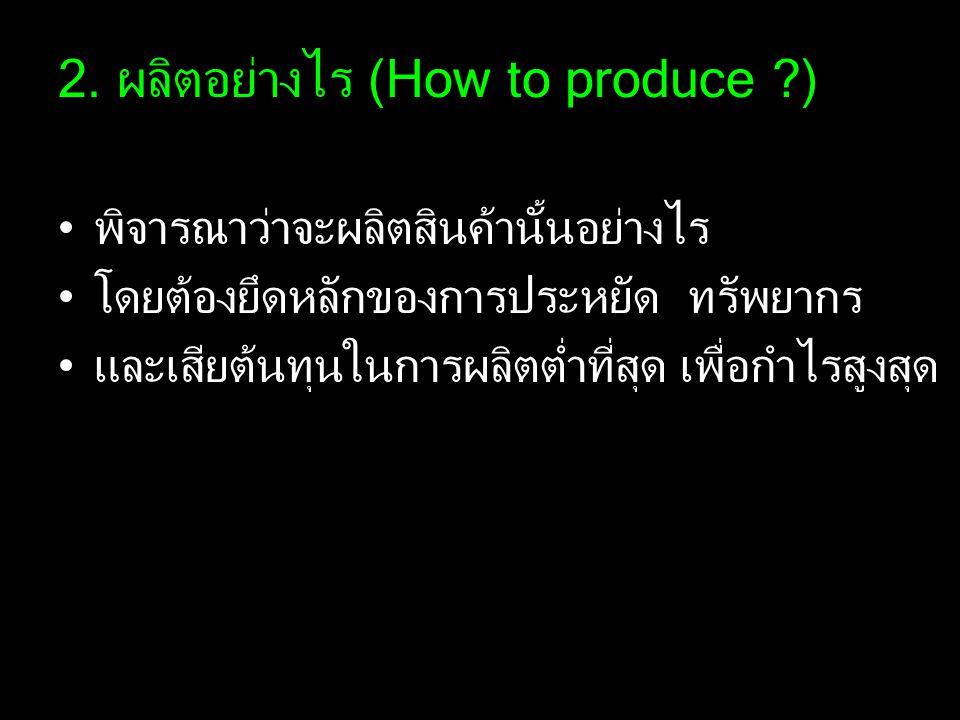 2. ผลิตอย่างไร (How to produce ?) พิจารณาว่าจะผลิตสินค้านั้นอย่างไร โดยต้องยึดหลักของการประหยัด ทรัพยากร และเสียต้นทุนในการผลิตต่ำที่สุด เพื่อกำไรสูงส