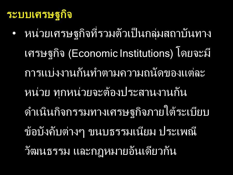 ระบบเศรษฐกิจ หน่วยเศรษฐกิจที่รวมตัวเป็นกลุ่มสถาบันทาง เศรษฐกิจ (Economic Institutions) โดยจะมี การแบ่งงานกันทำตามความถนัดของแต่ละ หน่วย ทุกหน่วยจะต้อง