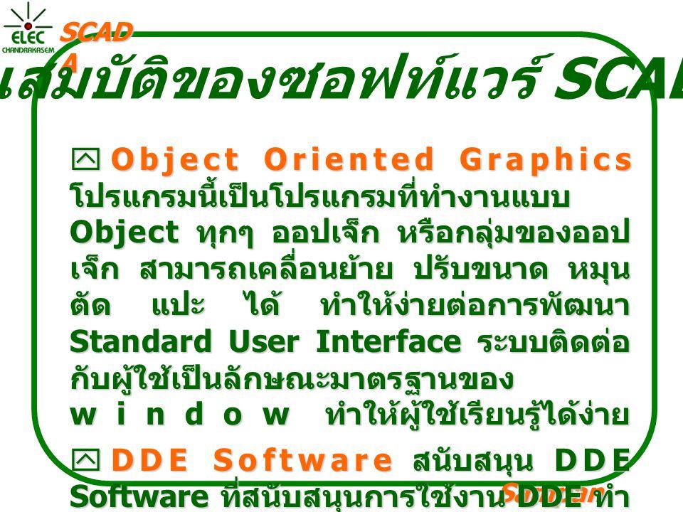 Sampan langpamun SCAD A คุณสมบัติของซอฟท์แวร์ SCADA  Object Oriented Graphics โปรแกรมนี้เป็นโปรแกรมที่ทำงานแบบ Object ทุกๆ ออปเจ็ก หรือกลุ่มของออป เจ