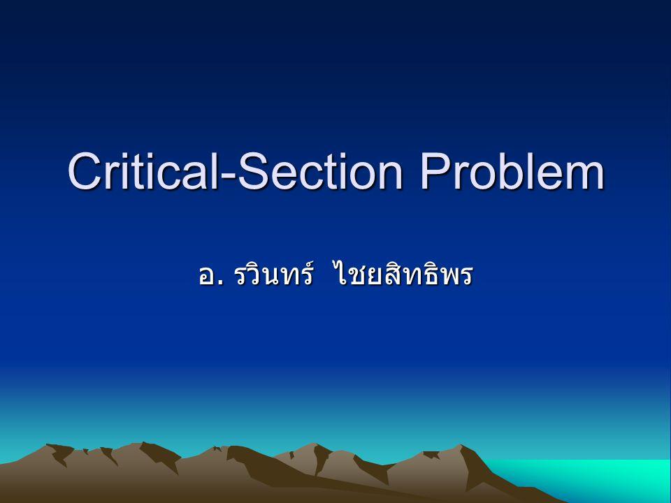 Critical Section คืออะไร ขอบเขตวิกฤต ส่วนของโค๊ดที่มีการใช้ทรัพยากรบางอย่าง ร่วมกัน ระหว่างโปรเซส 2 ตัวขึ้นไป ส่วนใหญ่จะเป็น ตัวแปร หรือ ข้อมูล อาจเกิดปัญหาในเรื่องความถูกต้องของข้อมูล
