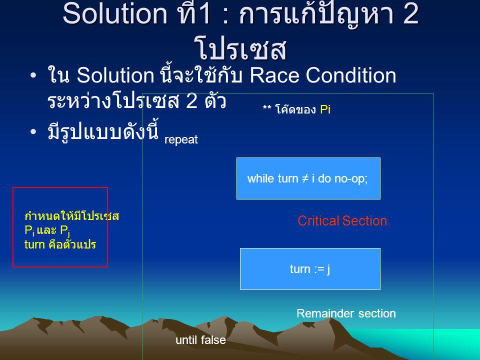 Solution ที่ 1 : การแก้ปัญหา 2 โปรเซส ใน Solution นี้จะใช้กับ Race Condition ระหว่างโปรเซส 2 ตัว มีรูปแบบดังนี้ repeat while turn ≠ i do no-op; Critic