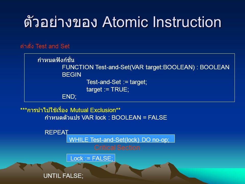 ตัวอย่างของ Atomic Instruction คำสั่ง Test and Set กำหนดฟังก์ชั่น FUNCTION Test-and-Set(VAR target:BOOLEAN) : BOOLEAN BEGIN Test-and-Set := target; ta