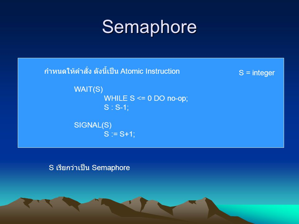 Semaphore กำหนดให้คำสั่ง ดังนี้เป็น Atomic Instruction WAIT(S) WHILE S <= 0 DO no-op; S : S-1; SIGNAL(S) S := S+1; S เรียกว่าเป็น Semaphore S = intege