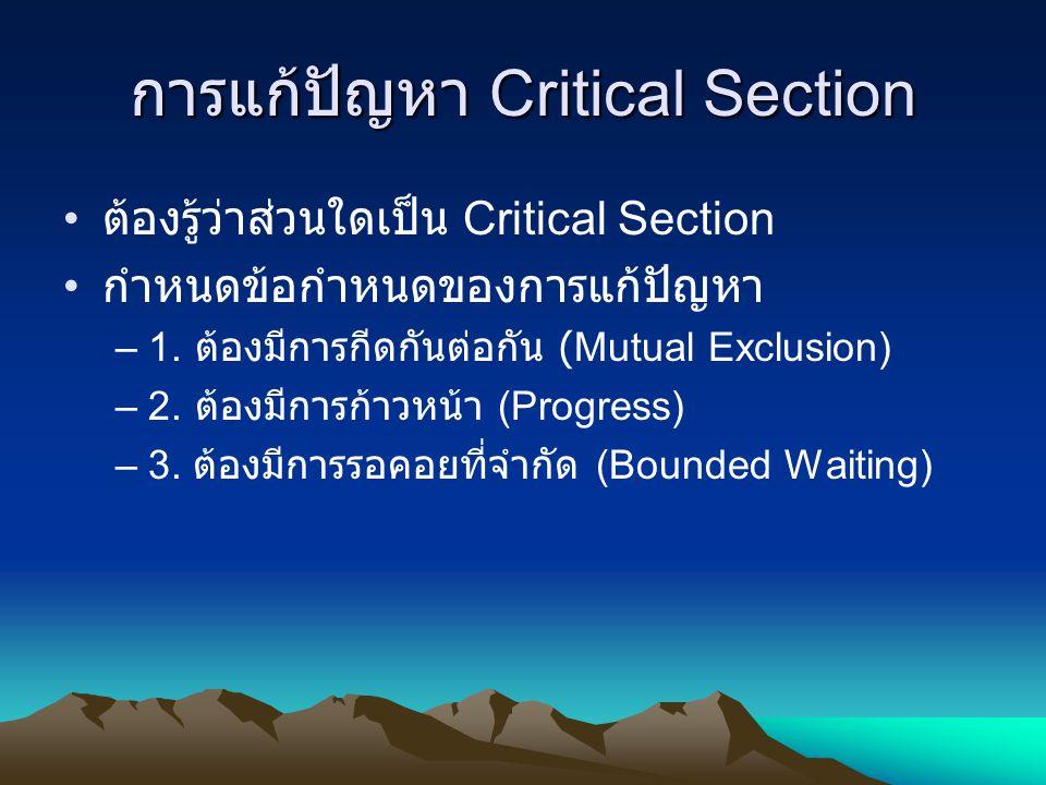 การแก้ปัญหา Critical Section ต้องรู้ว่าส่วนใดเป็น Critical Section กำหนดข้อกำหนดของการแก้ปัญหา –1. ต้องมีการกีดกันต่อกัน (Mutual Exclusion) –2. ต้องมี