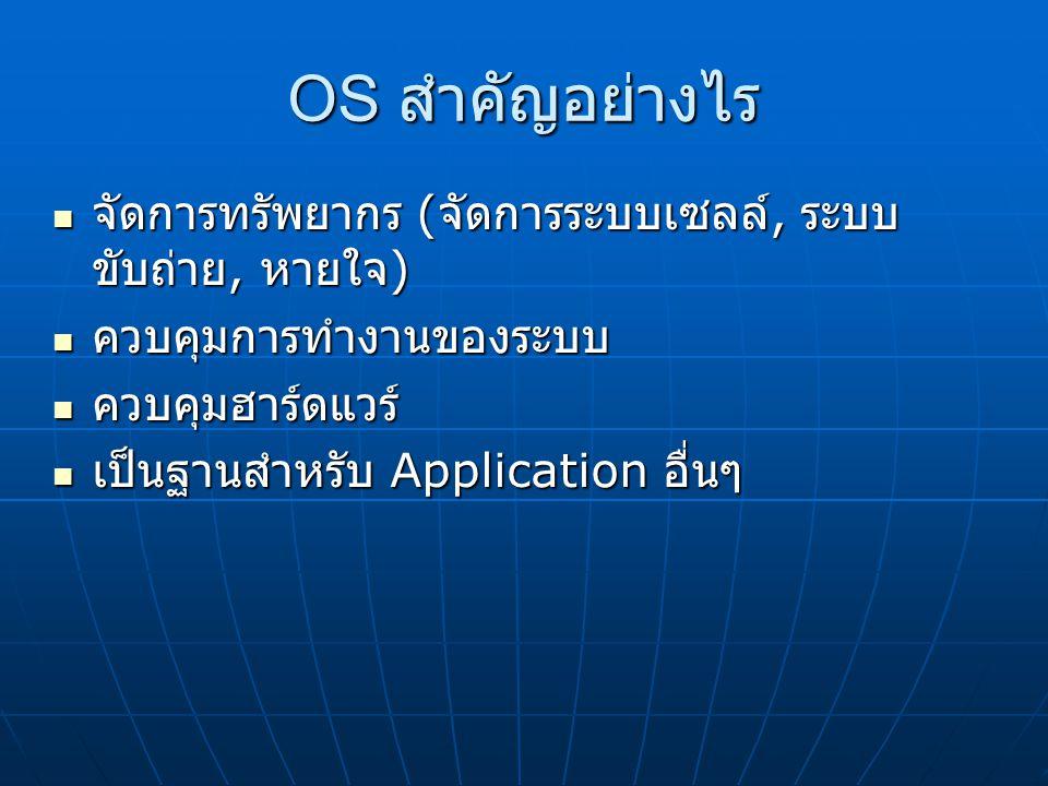 OS สำคัญอย่างไร จัดการทรัพยากร ( จัดการระบบเซลล์, ระบบ ขับถ่าย, หายใจ )  จัดการทรัพยากร ( จัดการระบบเซลล์, ระบบ ขับถ่าย, หายใจ )  ควบคุมการทำงานของระบบ ควบคุมการทำงานของระบบ ควบคุมฮาร์ดแวร์ ควบคุมฮาร์ดแวร์ เป็นฐานสำหรับ Application อื่นๆ เป็นฐานสำหรับ Application อื่นๆ