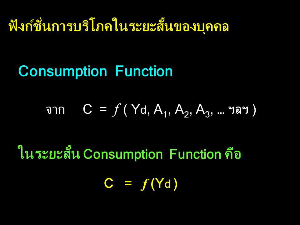 ฟังก์ชั่นการบริโภคของบุคคล ฟังก์ชั่นการบริโภค C = f ( Y d, A 1, A 2, A 3, …ฯลฯ ) C คือ รายจ่ายเพื่อการบริโภค Y d คือ รายได้สุทธิ หรือ รายได้ที่ใช้จ่าย