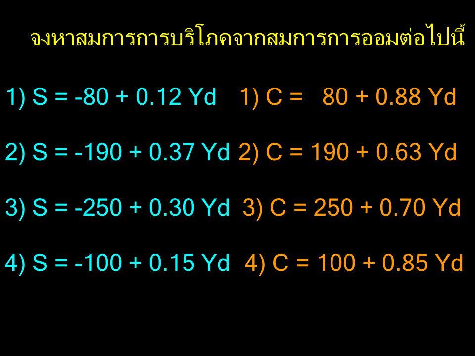 1) S = -80 + 0.12 Yd 2) S = -190 + 0.37 Yd 3) S = -250 + 0.30 Yd 4) S = -100 + 0.15 Yd จงหาสมการการบริโภคจากสมการการออมต่อไปนี้ 1) C = 80 + 0.88 Yd 2) C = 190 + 0.63 Yd 3) C = 250 + 0.70 Yd 4) C = 100 + 0.85 Yd