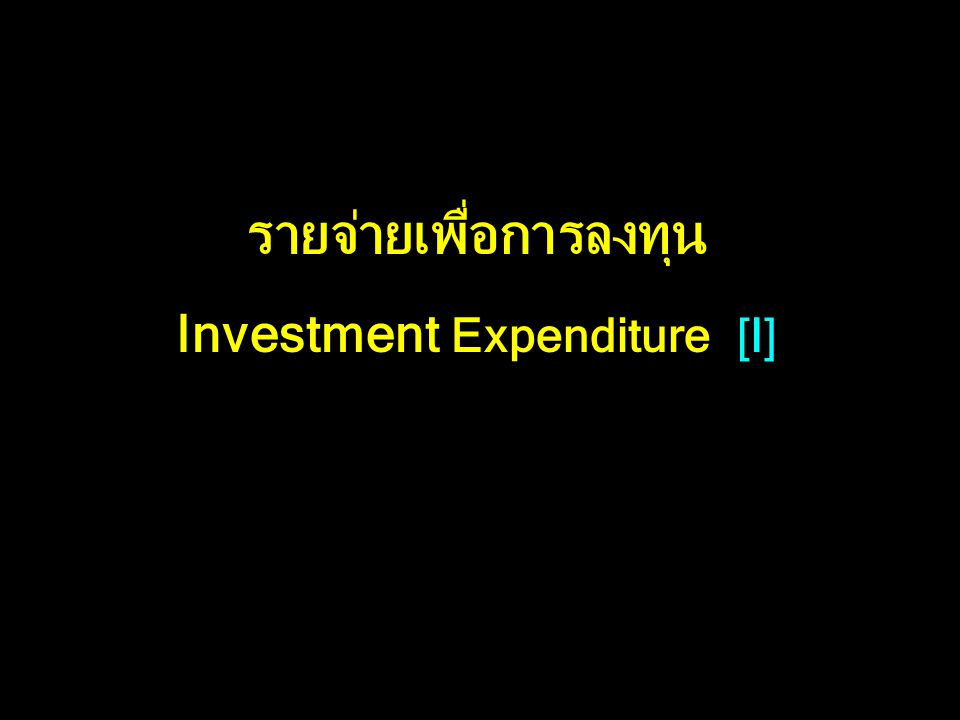 รายจ่ายเพื่อการลงทุน Investment Expenditure [I]