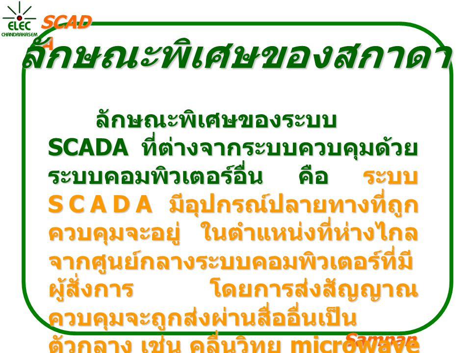 Sampan langpamun SCAD A ลักษณะพิเศษของสกาดา ลักษณะพิเศษของระบบ SCADA ที่ต่างจากระบบควบคุมด้วย ระบบคอมพิวเตอร์อื่น คือ ระบบ SCADA มีอุปกรณ์ปลายทางที่ถู