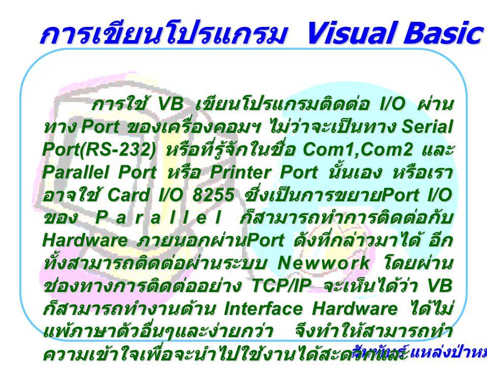 สัมพันธ์ แหล่งป่าหมุ้น การใช้ VB เขียนโปรแกรมติดต่อ I/O ผ่าน ทาง Port ของเครื่องคอมฯ ไม่ว่าจะเป็นทาง Serial Port(RS-232) หรือที่รู้จักในชื่อ Com1,Com2 และ Parallel Port หรือ Printer Port นั้นเอง หรือเรา อาจใช้ Card I/O 8255 ซึ่งเป็นการขยาย Port I/O ของ Parallel ก็สามารถทำการติดต่อกับ Hardware ภายนอกผ่าน Port ดังที่กล่าวมาได้ อีก ทั้งสามารถติดต่อผ่านระบบ Newwork โดยผ่าน ช่องทางการติดต่ออย่าง TCP/IP จะเห็นได้ว่า VB ก็สามารถทำงานด้าน Interface Hardware ได้ไม่ แพ้ภาษาตัวอื่นๆและง่ายกว่า จึงทำให้สามารถทำ ความเข้าใจเพื่อจะนำไปใช้งานได้สะดวกและ รวดเร็ว การเขียนโปรแกรม Visual Basic เชื่อมต่อฮาร์ดแวร์