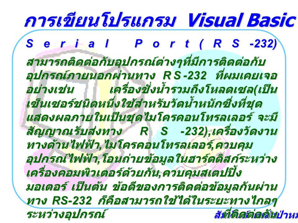 สัมพันธ์ แหล่งป่าหมุ้น Serial Port(RS-232) สามารถติดต่อกับอุปกรณ์ต่างๆที่มีการติดต่อกับ อุปกรณ์ภายนอกผ่านทาง RS-232 ที่ผมเคยเจอ อย่างเช่น เครื่องชั่งน้ำรวมถึงโหลดเซล ( เป็น เซ็นเซอร์ชนิดหนึ่งใช้สำหรับวัดน้ำหนักซึ่งที่ชุด แสดงผลภายในเป็นชุดไมโครคอนโทรลเลอร์ จะมี สัญญาณรับส่งทาง RS-232), เครื่องวัดงาน ทางด้านไฟฟ้า, ไมโครคอนโทรลเลอร์, ควบคุม อุปกรณ์ไฟฟ้า, โอนถ่ายข้อมูลในฮาร์ดดิสก์ระหว่าง เครื่องคอมพิวเตอร์ด้วยกัน, ควบคุมสเตปปิ้ง มอเตอร์ เป็นต้น ข้อดีของการติดต่อข้อมูลกันผ่าน ทาง RS-232 ก็คือสามารถใช้ได้ในระยะทางไกลๆ ระหว่างอุปกรณ์ ที่ติดต่อกัน เนื่องจากที่ Microsoft Visaul Basic 5,6 จะ มีตัวคอนโทรลชื่อ MS Comm ที่ใช้ติดต่อกับ Serial Port(RS-232) ให้ไว้อยู่แล้วไม่จำเป็นต้อง เขียนโค๊ดทำให้การพัฒนาโปรแกรมในด้านนี้ได้ เร็วและเป็นมารตฐาน การเขียนโปรแกรม Visual Basic เชื่อมต่อฮาร์ดแวร์