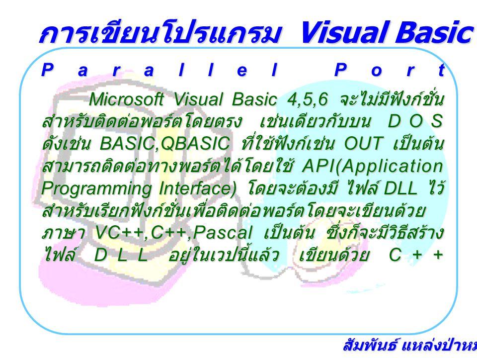 สัมพันธ์ แหล่งป่าหมุ้น Parallel Port Microsoft Visual Basic 4,5,6 จะไม่มีฟังก์ชั่น สำหรับติดต่อพอร์ตโดยตรง เช่นเดียวกับบน DOS ดังเช่น BASIC,QBASIC ที่ใช้ฟังก์เช่น OUT เป็นต้น สามารถติดต่อทางพอร์ตได้โดยใช้ API(Application Programming Interface) โดยจะต้องมี ไฟล์ DLL ไว้ สำหรับเรียกฟังก์ชั่นเพื่อติดต่อพอร์ตโดยจะเขียนด้วย ภาษา VC++,C++,Pascal เป็นต้น ซึ่งก็จะมีวิธีสร้าง ไฟล์ DLL อยู่ในเวปนี้แล้ว เขียนด้วย C++ การเขียนโปรแกรม Visual Basic เชื่อมต่อฮาร์ดแวร์
