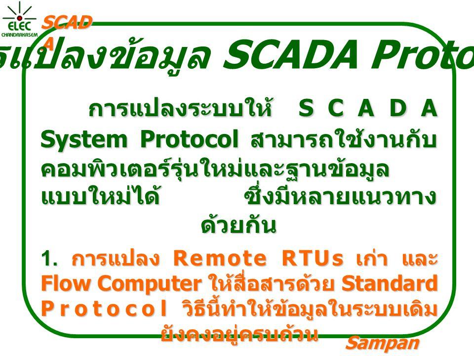 Sampan langpamun SCAD A การแปลงข้อมูล SCADA Protocal การแปลงระบบให้ SCADA System Protocol สามารถใช้งานกับ คอมพิวเตอร์รุ่นใหม่และฐานข้อมูล แบบใหม่ได้ ซึ่งมีหลายแนวทาง ด้วยกัน 1.
