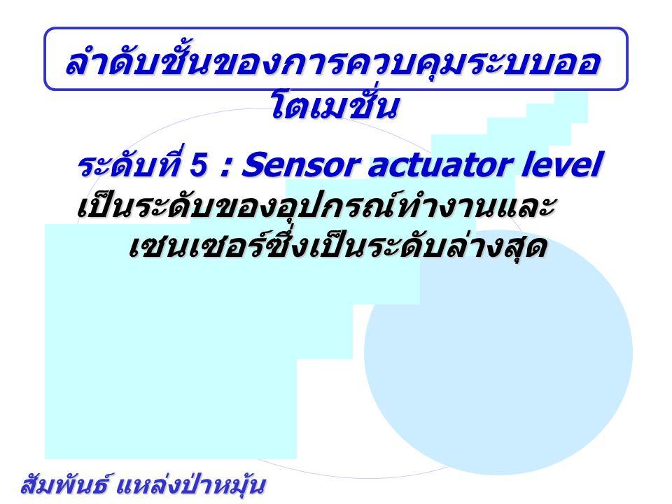 สัมพันธ์ แหล่งป่าหมุ้น ลำดับชั้นของการควบคุมระบบออ โตเมชั่น ระดับที่ 5 : Sensor actuator level เป็นระดับของอุปกรณ์ทำงานและ เซนเซอร์ซึ่งเป็นระดับล่างสุ