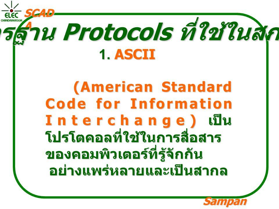 Sampan langpamun SCAD A มาตรฐาน Protocols ที่ใช้ในสกาดา 1. ASCII (American Standard Code for Information Interchange) เป็น โปรโตคอลที่ใช้ในการสื่อสาร
