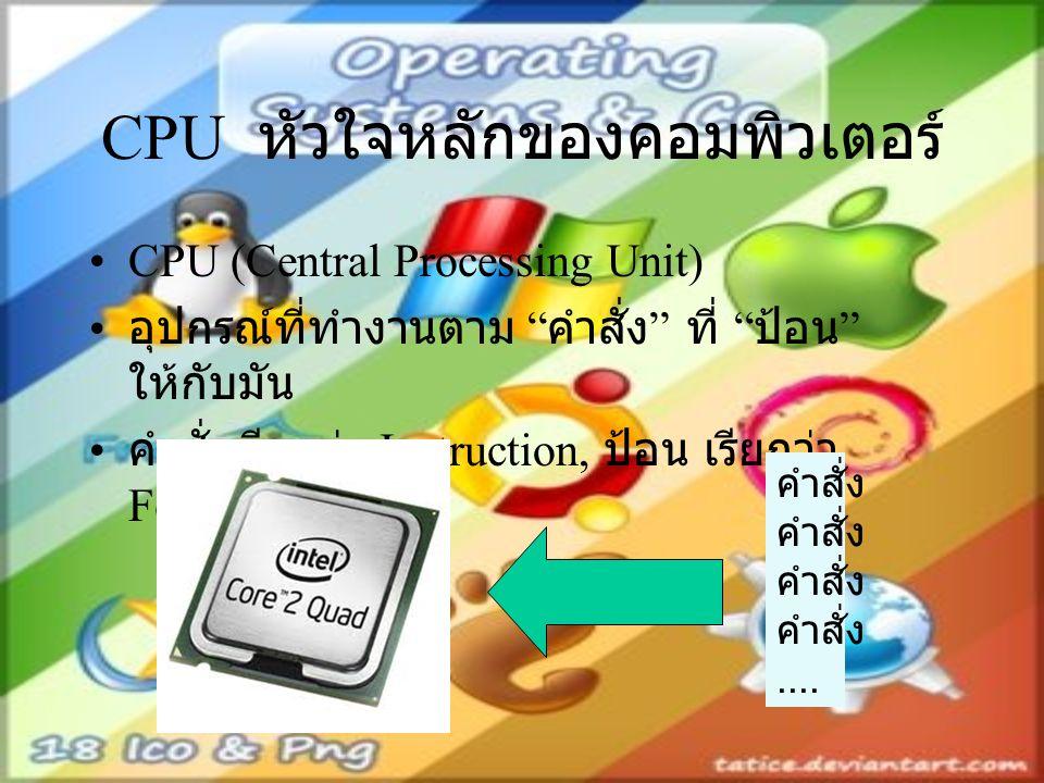 "CPU หัวใจหลักของคอมพิวเตอร์ CPU (Central Processing Unit) อุปกรณ์ที่ทำงานตาม "" คำสั่ง "" ที่ "" ป้อน "" ให้กับมัน คำสั่งเรียกว่า Instruction, ป้อน เรียกว"
