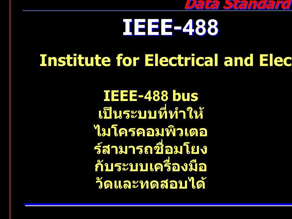 Data Standard IEEE-488 Institute for Electrical and Electronic Engineers IEEE-488 bus เป็นระบบที่ทำให้ ไมโครคอมพิวเตอ ร์สามารถชื่อมโยง กับระบบเครื่องม