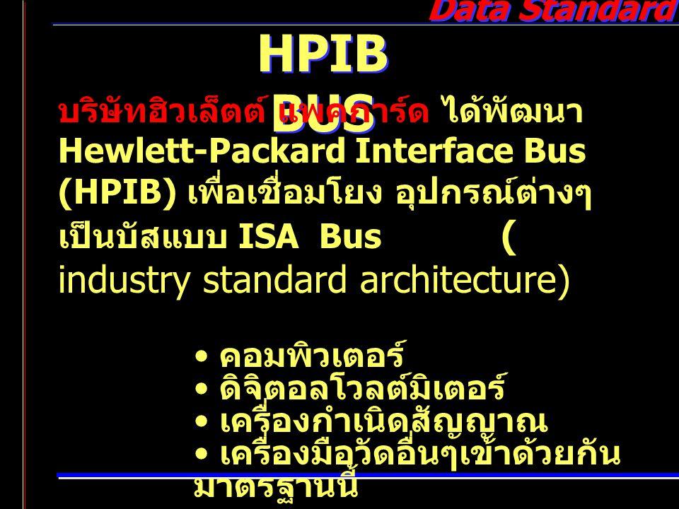 Data Standard HPIB BUS บริษัทฮิวเล็ตต์ แพคการ์ด ได้พัฒนา Hewlett-Packard Interface Bus (HPIB) เพื่อเชื่อมโยง อุปกรณ์ต่างๆ เป็นบัสแบบ ISA Bus ( industr