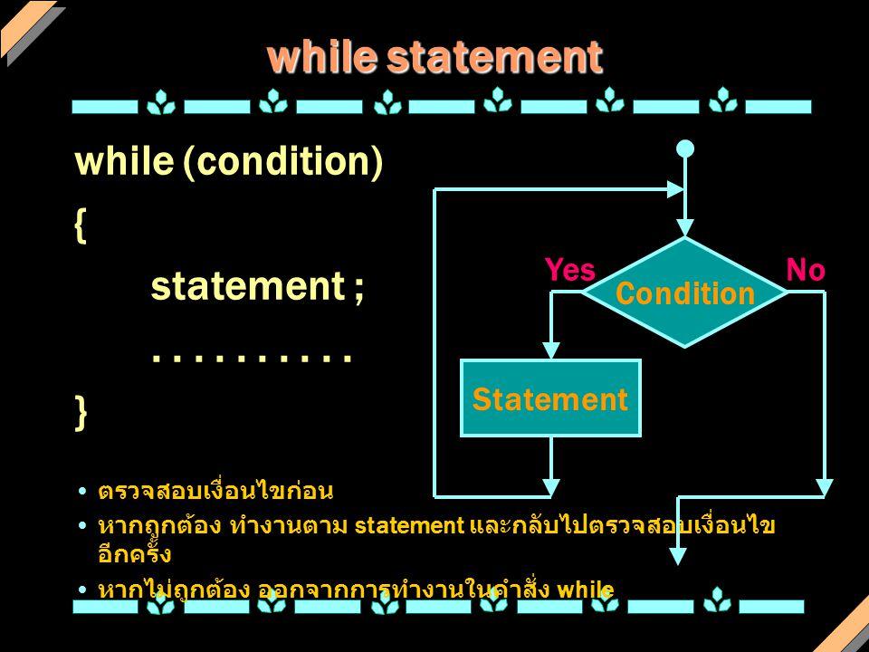 while statement while (condition) { statement ;..... } ตรวจสอบเงื่อนไขก่อน หากถูกต้อง ทำงานตาม statement และกลับไปตรวจสอบเงื่อนไข อีกครั้ง หากไม่ถูกต้