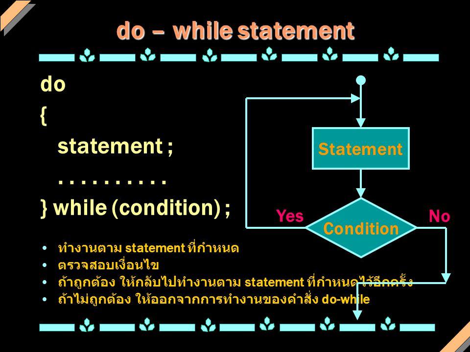 do – while statement do { statement ;..... } while (condition) ; ทำงานตาม statement ที่กำหนด ตรวจสอบเงื่อนไข ถ้าถูกต้อง ให้กลับไปทำงานตาม statement ที