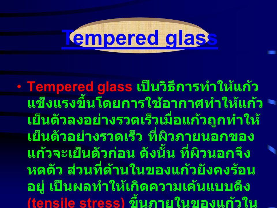 Tempered glass เป็นวิธีการทำให้แก้ว แข็งแรงขึ้นโดยการใช้อากาศทำให้แก้ว เย็นตัวลงอย่างรวดเร็วเมื่อแก้วถูกทำให้ เย็นตัวอย่างรวดเร็ว ที่ผิวภายนอกของ แก้วจะเย็นตัวก่อน ดังนั้น ที่ผิวนอกจึง หดตัว ส่วนที่ด้านในของแก้วยังคงร้อน อยู่ เป็นผลทำให้เกิดความเค้นแบบดึง (tensile stress) ขึ้นภายในของแก้วใน และเกิดความเค้นแบบอัด (compressive stress) ที่ผิวนอก ( รูปที่ 5) ทำให้แก้วแข็งแรงขึ้น Tempered glass