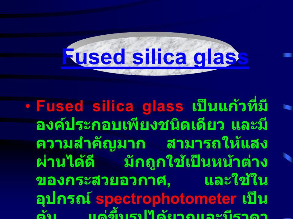 Fused silica glass เป็นแก้วที่มี องค์ประกอบเพียงชนิดเดียว และมี ความสำคัญมาก สามารถให้แสง ผ่านได้ดี มักถูกใช้เป็นหน้าต่าง ของกระสวยอวกาศ, และใช้ใน อุป