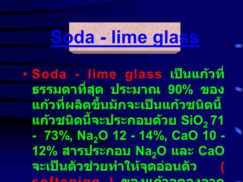 Soda - lime glass เป็นแก้วที่ ธรรมดาที่สุด ประมาณ 90% ของ แก้วที่ผลิตขึ้นมักจะเป็นแก้วชนิดนี้ แก้วชนิดนี้จะประกอบด้วย SiO 2 71 - 73%, Na 2 O 12 - 14%, CaO 10 - 12% สารประกอบ Na 2 O และ CaO จะเป็นตัวช่วยทำให้จุดอ่อนตัว ( softening ) ของแก้วลดลงจาก 1600 C เป็น 730 C ทำให้แก้วชนิด นี้ง่ายต่อการขึ้นรูป Soda - lime glass
