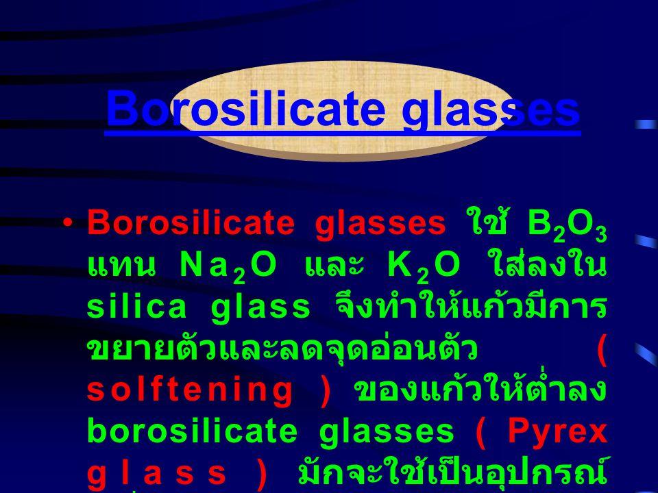 Borosilicate glasses ใช้ B 2 O 3 แทน Na 2 O และ K 2 O ใส่ลงใน silica glass จึงทำให้แก้วมีการ ขยายตัวและลดจุดอ่อนตัว ( solftening ) ของแก้วให้ต่ำลง borosilicate glasses ( Pyrex glass ) มักจะใช้เป็นอุปกรณ์ เครื่องใช้ในห้องทดลอง, ทำท่อ แก้ว เป็นต้น Borosilicate glasses
