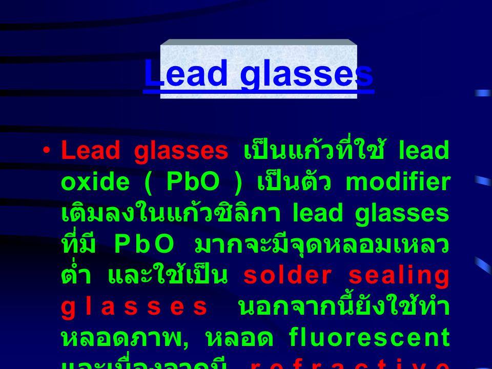 Lead glasses เป็นแก้วที่ใช้ lead oxide ( PbO ) เป็นตัว modifier เติมลงในแก้วซิลิกา lead glasses ที่มี PbO มากจะมีจุดหลอมเหลว ต่ำ และใช้เป็น solder sealing glasses นอกจากนี้ยังใช้ทำ หลอดภาพ, หลอด fluorescent และเนื่องจากมี refractive indexes สูง จึงมักถูกใช้เป็น optical glasses หรือใช้ในการ ตกแต่ง เป็นต้น Lead glasses