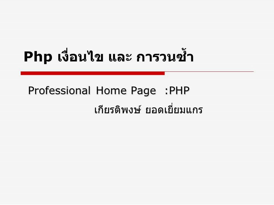 Professional Home Page :PHP Php เงื่อนไข และ การวนซ้ำ Professional Home Page :PHP เกียรติพงษ์ ยอดเยี่ยมแกร