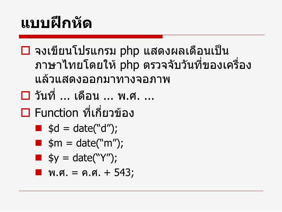 แบบฝึกหัด  จงเขียนโปรแกรม php แสดงผลเดือนเป็น ภาษาไทยโดยให้ php ตรวจจับวันที่ของเครื่อง แล้วแสดงออกมาทางจอภาพ  วันที่... เดือน... พ. ศ....  Functio